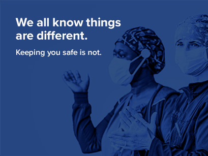 Healthcare workers with masks. We all know things are different. Keeping you safe is not.